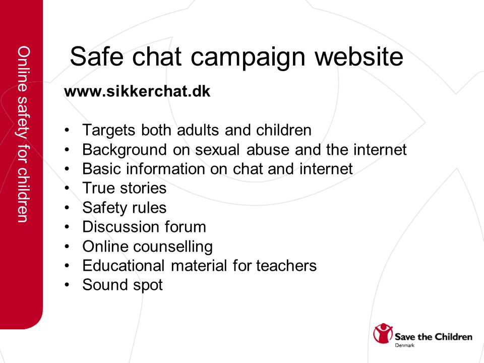 Safe chat campaign website www.sikkerchat.dk Targets both adults and children Background on sexual abuse and the internet Basic information on chat and internet True stories Safety rules Discussion forum Online counselling Educational material for teachers Sound spot Online safety for children