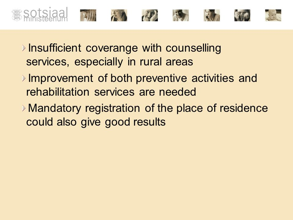 Insufficient coverange with counselling services, especially in rural areas Improvement of both preventive activities and rehabilitation services are needed Mandatory registration of the place of residence could also give good results