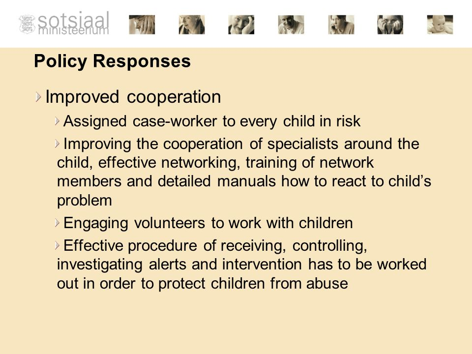 Policy Responses Improved cooperation Assigned case-worker to every child in risk Improving the cooperation of specialists around the child, effective networking, training of network members and detailed manuals how to react to childs problem Engaging volunteers to work with children Effective procedure of receiving, controlling, investigating alerts and intervention has to be worked out in order to protect children from abuse