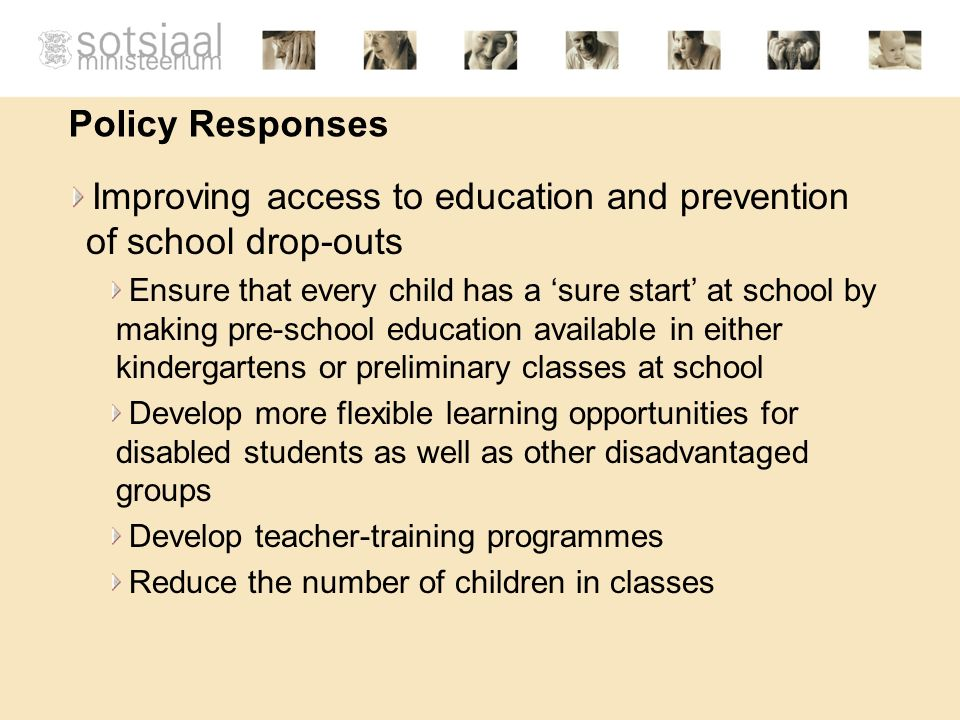 Policy Responses Improving access to education and prevention of school drop-outs Ensure that every child has a sure start at school by making pre-school education available in either kindergartens or preliminary classes at school Develop more flexible learning opportunities for disabled students as well as other disadvantaged groups Develop teacher-training programmes Reduce the number of children in classes