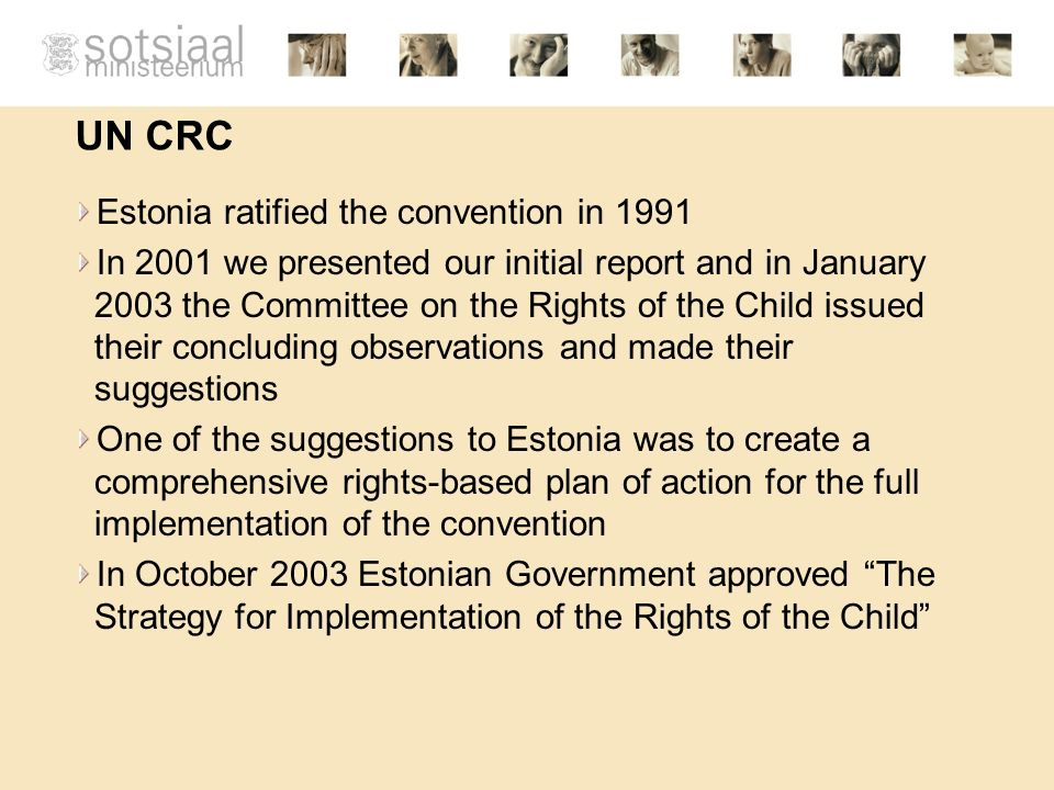 UN CRC Estonia ratified the convention in 1991 In 2001 we presented our initial report and in January 2003 the Committee on the Rights of the Child issued their concluding observations and made their suggestions One of the suggestions to Estonia was to create a comprehensive rights-based plan of action for the full implementation of the convention In October 2003 Estonian Government approved The Strategy for Implementation of the Rights of the Child