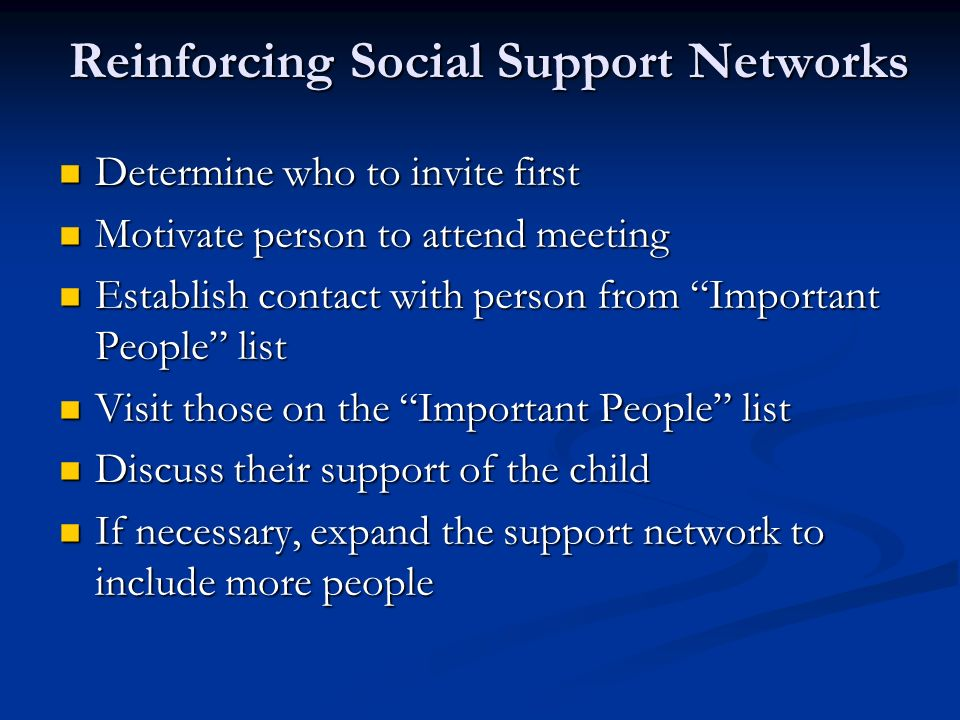 Reinforcing Social Support Networks Determine who to invite first Determine who to invite first Motivate person to attend meeting Motivate person to attend meeting Establish contact with person from Important People list Establish contact with person from Important People list Visit those on the Important People list Visit those on the Important People list Discuss their support of the child Discuss their support of the child If necessary, expand the support network to include more people If necessary, expand the support network to include more people