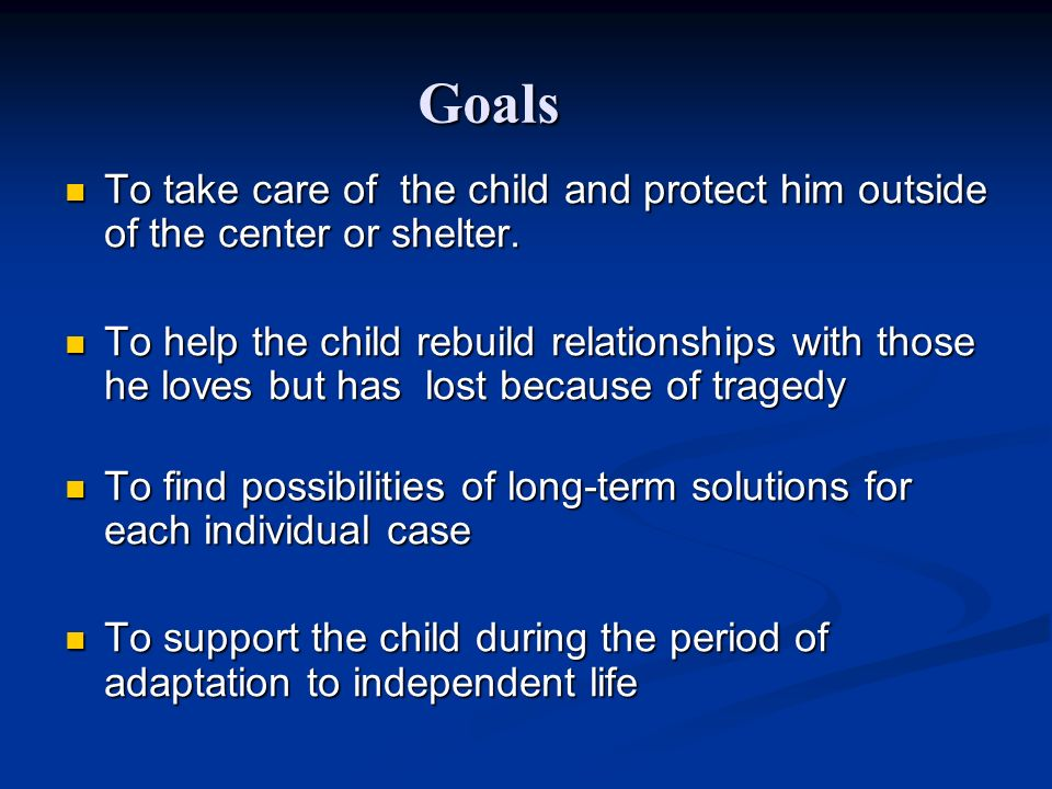 Goals To take care of the child and protect him outside of the center or shelter. To take care of the child and protect him outside of the center or s