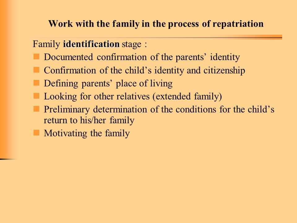 Work with the family in the process of repatriation identification Family identification stage : Documented confirmation of the parents identity Confirmation of the childs identity and citizenship Defining parents place of living Looking for other relatives (extended family) Preliminary determination of the conditions for the childs return to his/her family Motivating the family