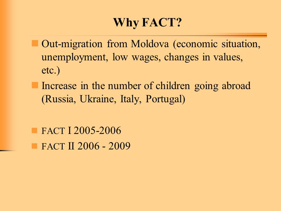 Why FACT? Out-migration from Moldova (economic situation, unemployment, low wages, changes in values, etc.) Increase in the number of children going a