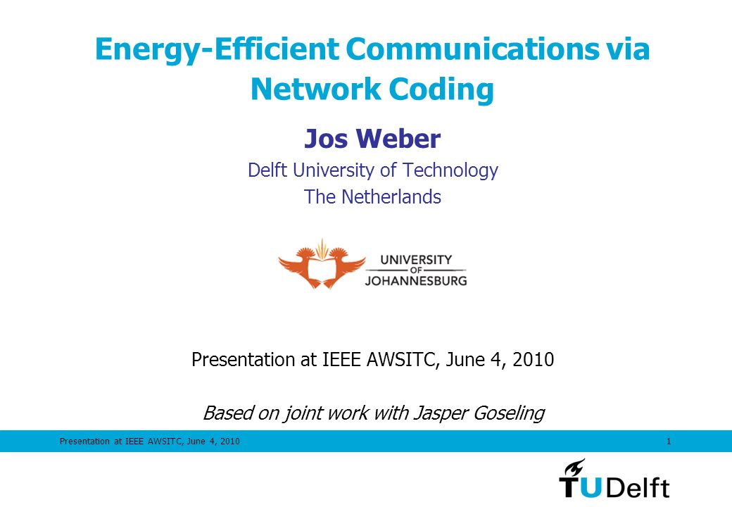 Presentation at IEEE AWSITC, June 4, 20101 Energy-Efficient Communications via Network Coding Jos Weber Delft University of Technology The Netherlands Visiting Professor at Presentation at IEEE AWSITC, June 4, 2010 Based on joint work with Jasper Goseling