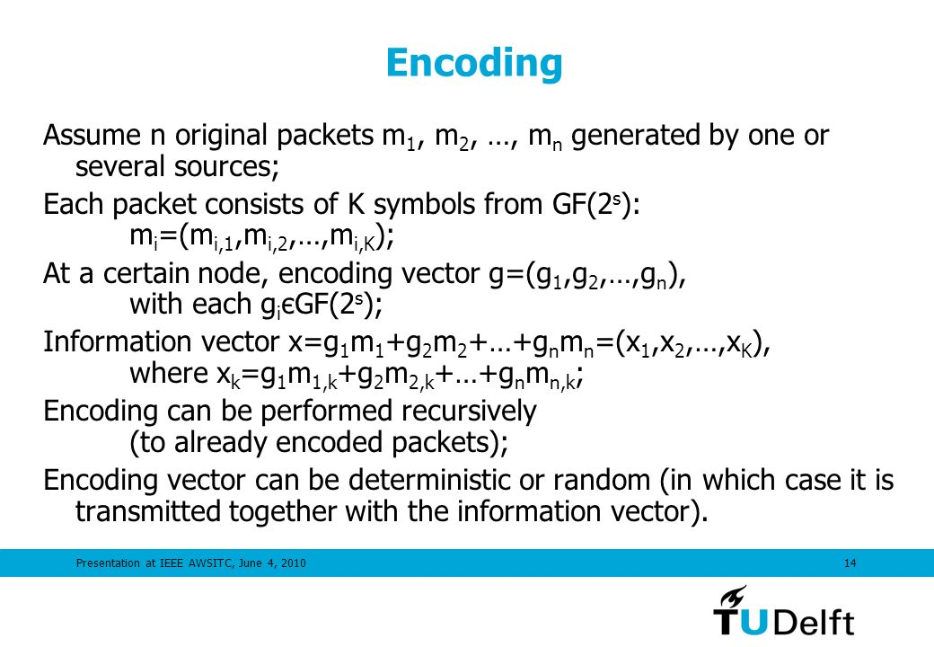 Presentation at IEEE AWSITC, June 4, Encoding Assume n original packets m 1, m 2, …, m n generated by one or several sources; Each packet consists of K symbols from GF(2 s ): m i =(m i,1,m i,2,…,m i,K ); At a certain node, encoding vector g=(g 1,g 2,…,g n ), with each g i єGF(2 s ); Information vector x=g 1 m 1 +g 2 m 2 +…+g n m n =(x 1,x 2,…,x K ), where x k =g 1 m 1,k +g 2 m 2,k +…+g n m n,k ; Encoding can be performed recursively (to already encoded packets); Encoding vector can be deterministic or random (in which case it is transmitted together with the information vector).