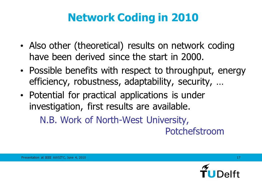 Presentation at IEEE AWSITC, June 4, Network Coding in 2010 Also other (theoretical) results on network coding have been derived since the start in 2000.