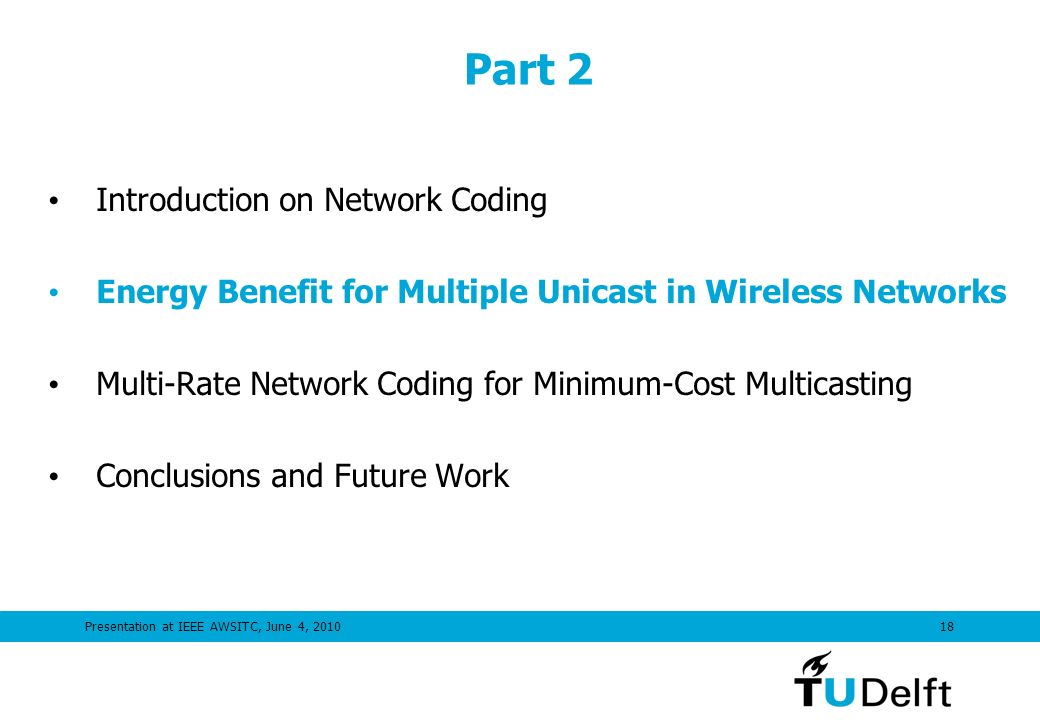 Presentation at IEEE AWSITC, June 4, 201018 Part 2 Introduction on Network Coding Energy Benefit for Multiple Unicast in Wireless Networks Multi-Rate Network Coding for Minimum-Cost Multicasting Conclusions and Future Work