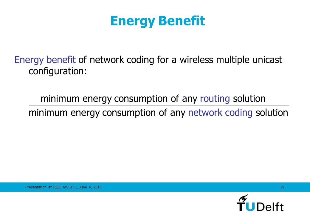 Presentation at IEEE AWSITC, June 4, 201019 Energy Benefit Energy benefit of network coding for a wireless multiple unicast configuration: minimum energy consumption of any routing solution minimum energy consumption of any network coding solution