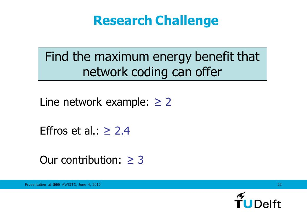 Presentation at IEEE AWSITC, June 4, 201022 Research Challenge Line network example: 2 Effros et al.: 2.4 Our contribution: 3 Find the maximum energy benefit that network coding can offer
