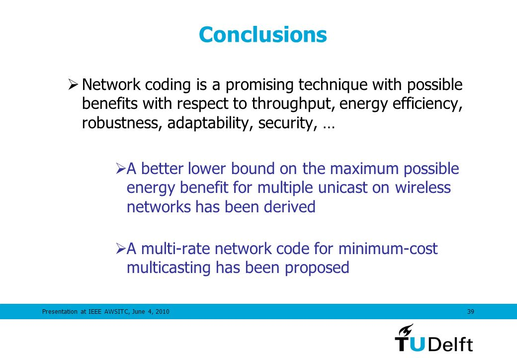 Presentation at IEEE AWSITC, June 4, 201039 Conclusions Network coding is a promising technique with possible benefits with respect to throughput, energy efficiency, robustness, adaptability, security, … A better lower bound on the maximum possible energy benefit for multiple unicast on wireless networks has been derived A multi-rate network code for minimum-cost multicasting has been proposed