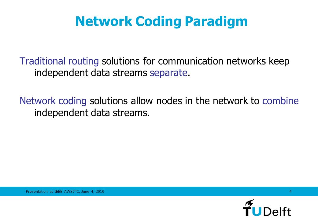 Presentation at IEEE AWSITC, June 4, 20104 Network Coding Paradigm Traditional routing solutions for communication networks keep independent data streams separate.