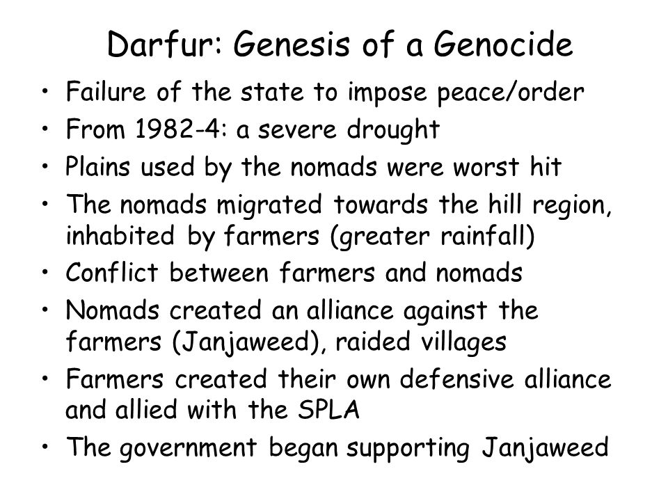 Darfur: Genesis of a Genocide Failure of the state to impose peace/order From : a severe drought Plains used by the nomads were worst hit The nomads migrated towards the hill region, inhabited by farmers (greater rainfall) Conflict between farmers and nomads Nomads created an alliance against the farmers (Janjaweed), raided villages Farmers created their own defensive alliance and allied with the SPLA The government began supporting Janjaweed