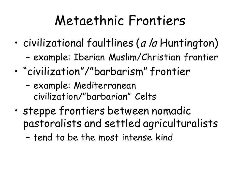 Metaethnic Frontiers civilizational faultlines (a la Huntington) –example: Iberian Muslim/Christian frontier civilization/barbarism frontier –example: Mediterranean civilization/barbarian Celts steppe frontiers between nomadic pastoralists and settled agriculturalists –tend to be the most intense kind