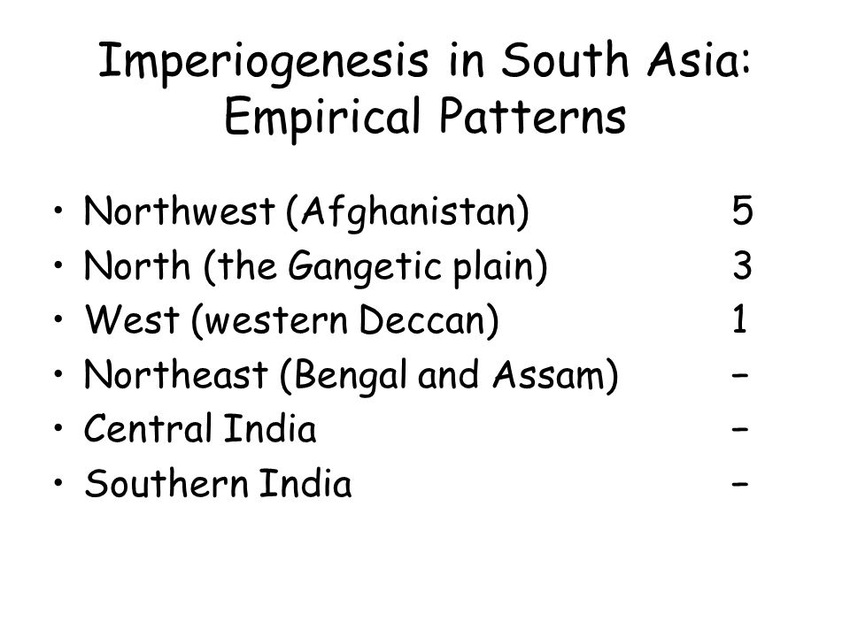 Imperiogenesis in South Asia: Empirical Patterns Northwest (Afghanistan) 5 North (the Gangetic plain)3 West (western Deccan)1 Northeast (Bengal and Assam) Central India Southern India