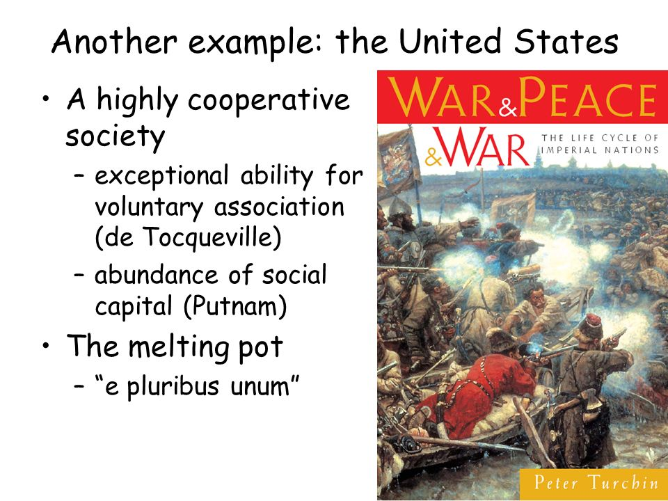 Another example: the United States A highly cooperative society –exceptional ability for voluntary association (de Tocqueville) –abundance of social capital (Putnam) The melting pot –e pluribus unum