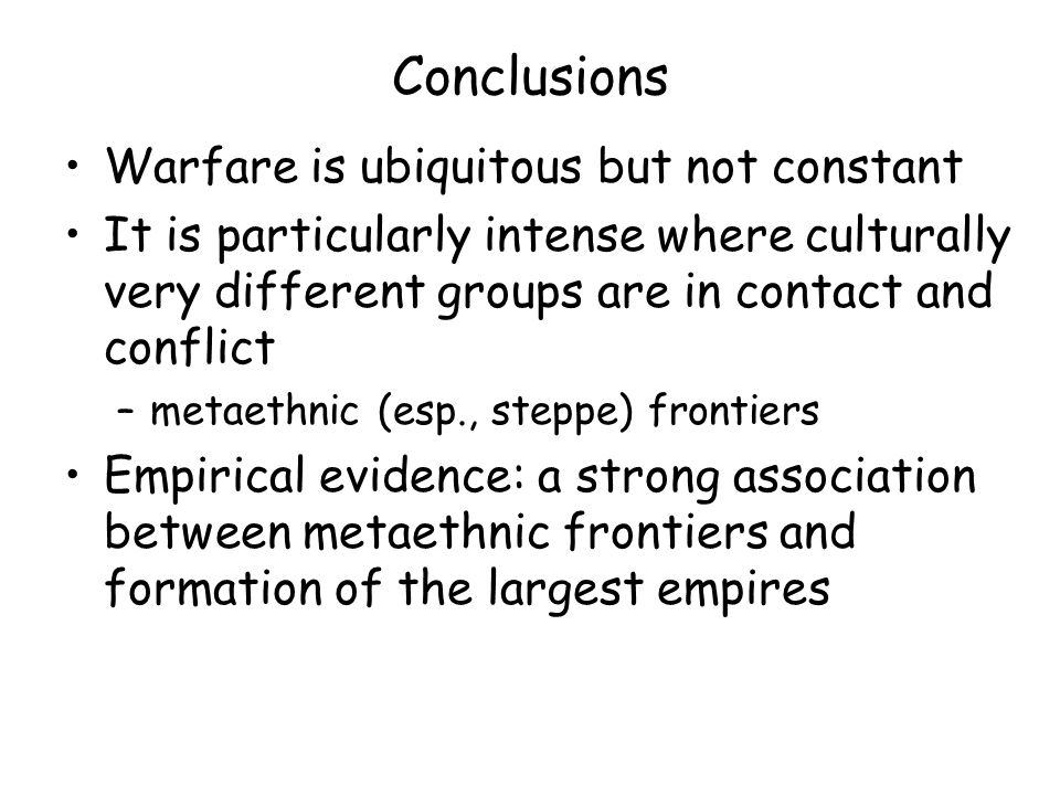 Conclusions Warfare is ubiquitous but not constant It is particularly intense where culturally very different groups are in contact and conflict –metaethnic (esp., steppe) frontiers Empirical evidence: a strong association between metaethnic frontiers and formation of the largest empires