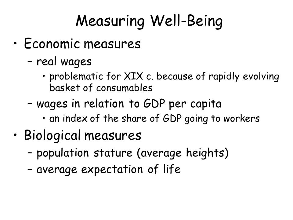 Measuring Well-Being Economic measures –real wages problematic for XIX c.