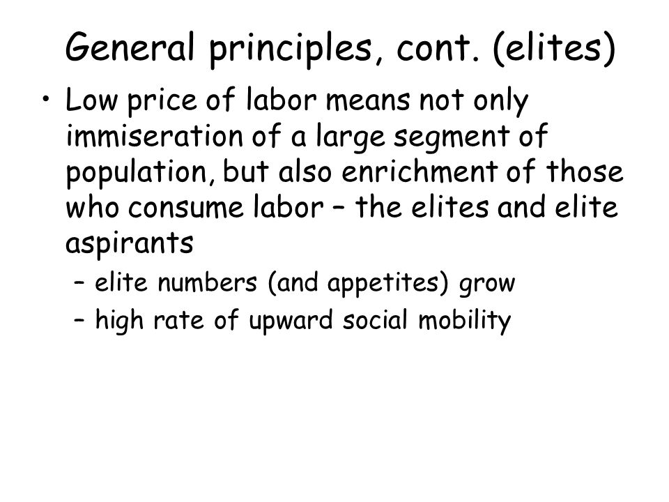 General principles, cont. (elites) Low price of labor means not only immiseration of a large segment of population, but also enrichment of those who c