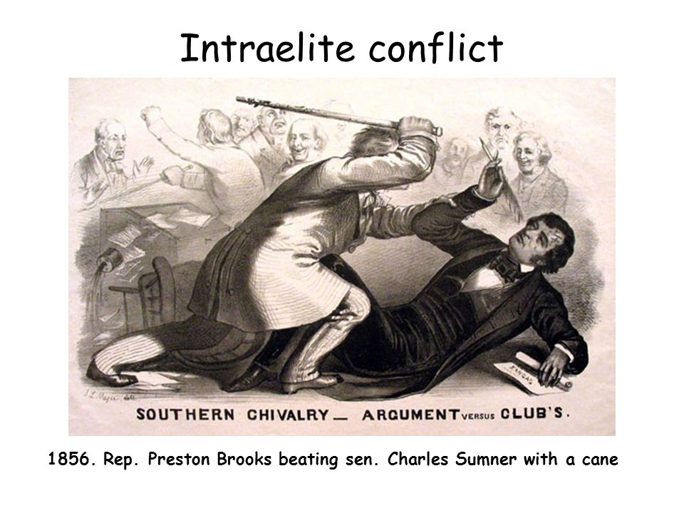 Intraelite conflict 1856. Rep. Preston Brooks beating sen. Charles Sumner with a cane