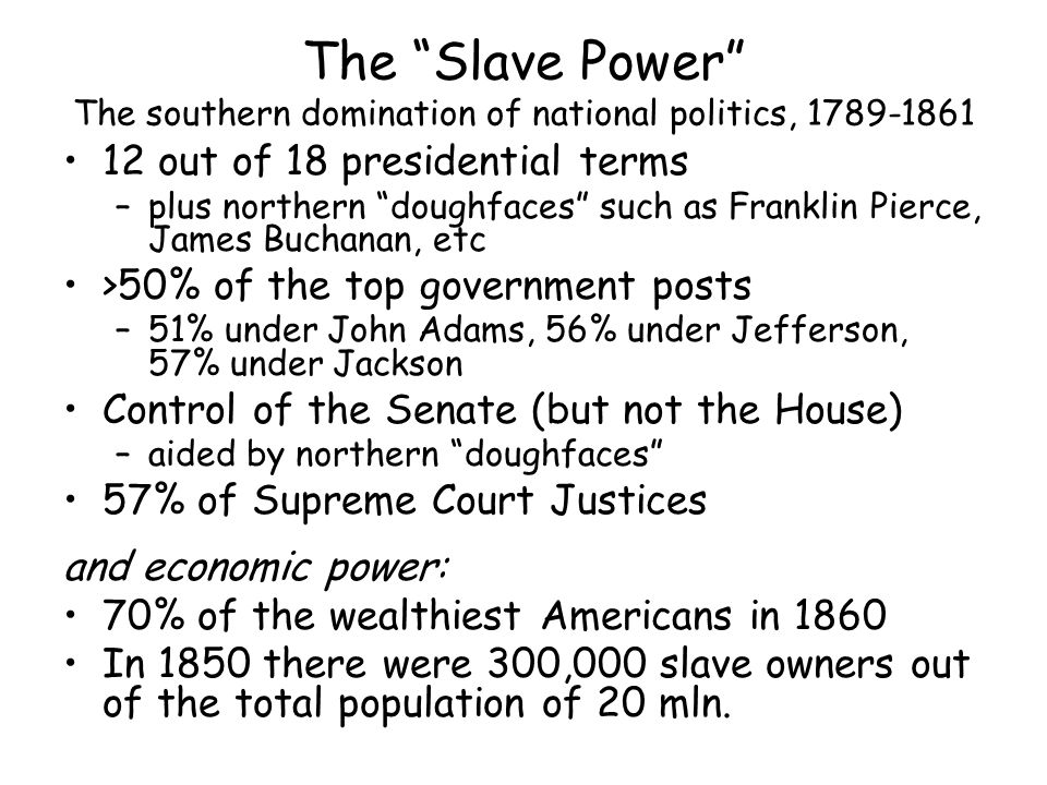 The Slave Power The southern domination of national politics, 1789-1861 12 out of 18 presidential terms –plus northern doughfaces such as Franklin Pierce, James Buchanan, etc >50% of the top government posts –51% under John Adams, 56% under Jefferson, 57% under Jackson Control of the Senate (but not the House) –aided by northern doughfaces 57% of Supreme Court Justices and economic power: 70% of the wealthiest Americans in 1860 In 1850 there were 300,000 slave owners out of the total population of 20 mln.