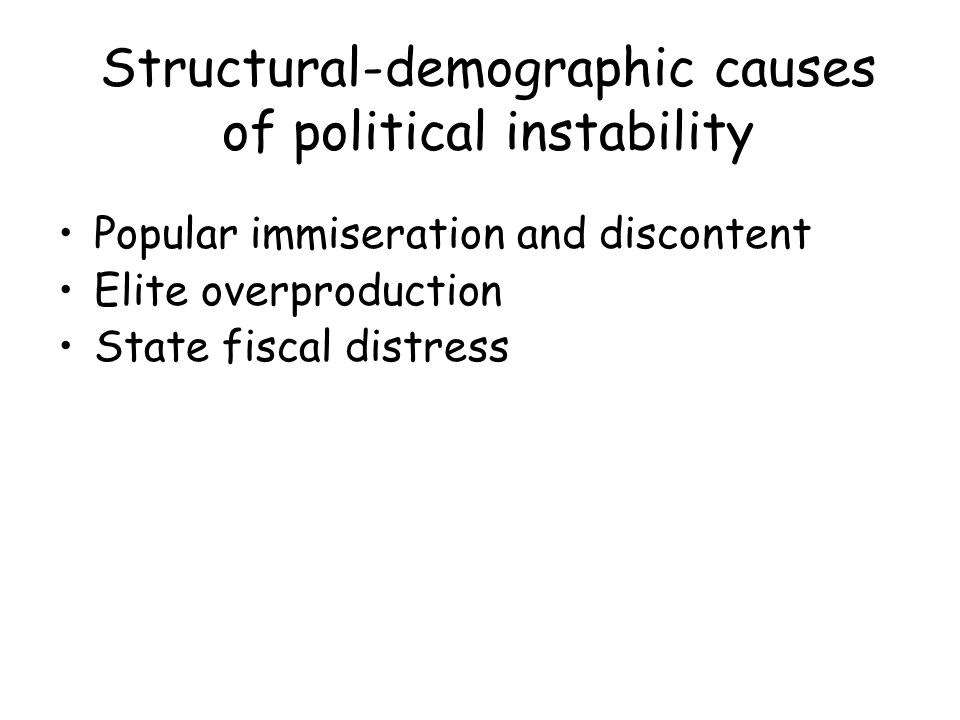 Structural-demographic causes of political instability Popular immiseration and discontent Elite overproduction State fiscal distress