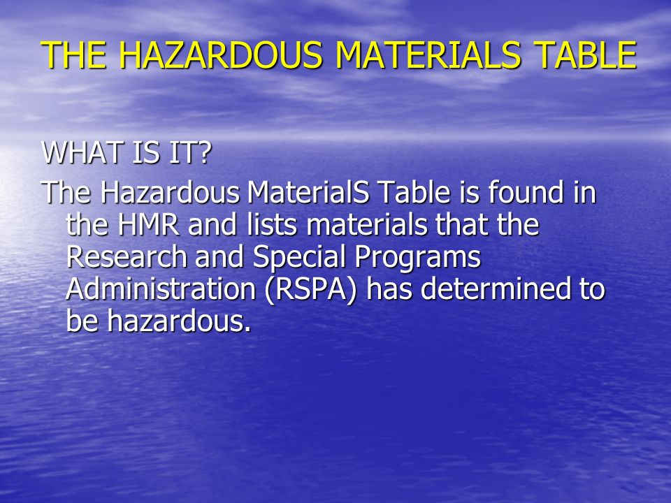 THE HAZARDOUS MATERIALS TABLE Contains all the necessary information to identify the requirements that apply to each shipment of each hazardous material: Column 1 – Symbols Column 2 – Proper Shipping Descriptions And Names Column 3 – Hazard Class Or Division Column 4 – Identification Numbers Column 5 – Packing Group Column 6 – Labeling Requirements Column 7 – Special Provisions Column 8 – Packaging Authorizations Column 9 – Quantity Limitations Column 10 – Vessel Stowage