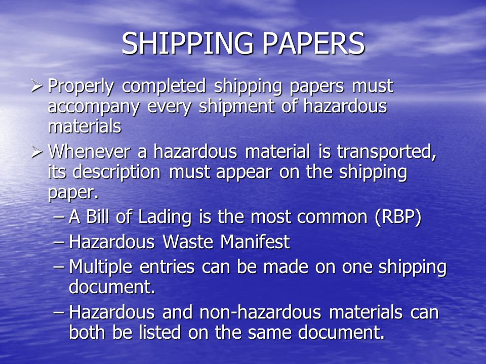 SHIPPING PAPERS When both a hazardous and a non hazardous material are listed, the hazardous material must be: When both a hazardous and a non hazardous material are listed, the hazardous material must be: –Listed FIRST –Shown in contrasting color and highlighted on multi-sheet forms.
