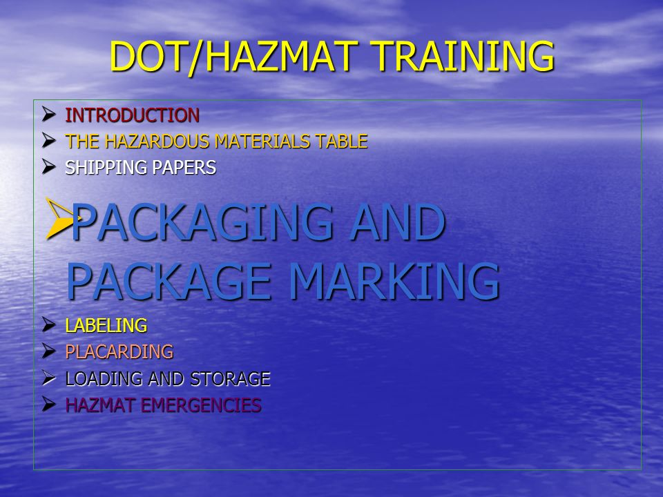 PACKAGING AND PACKAGE MARKING Hazmat packaging must be designed to safely contain the material Hazmat packaging must be designed to safely contain the material The more hazardous the material, the more strict the packaging requirement: The more hazardous the material, the more strict the packaging requirement: –Packing Group I – Great Danger –Packing Group II – Medium Danger –Packing Group III – Minor Danger All packagings must be tested prior to use.