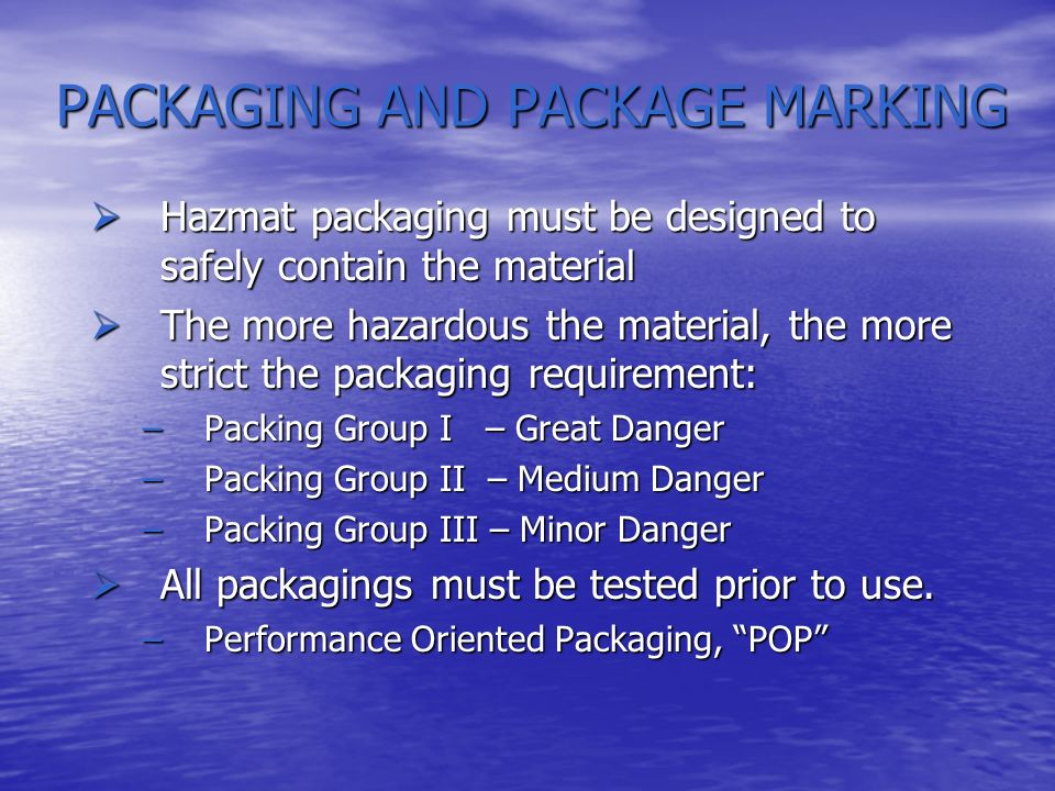 PACKAGING AND PACKAGE MARKING Performance Oriented Packaging (POP) requirements apply to: Performance Oriented Packaging (POP) requirements apply to: Bulk – Greater than 119 gallons, Example: Totes Bulk – Greater than 119 gallons, Example: Totes Non-bulk – Less than or equal to 119 gallons Examples: Drums, Bottles, Carboys Non-bulk – Less than or equal to 119 gallons Examples: Drums, Bottles, Carboys New and reused packaging New and reused packaging Specification and non-specification packaging Specification and non-specification packaging All packaging must be marked All packaging must be marked