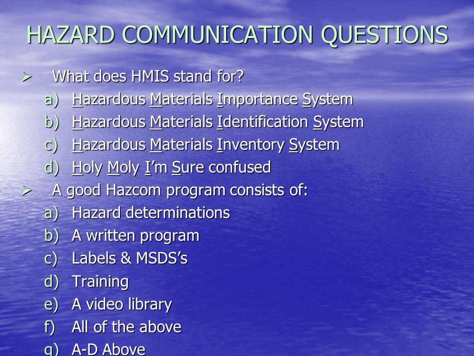 HAZARD COMMUNICATION QUESTIONS What does HMIS stand for? What does HMIS stand for? a)Hazardous Materials Importance System b)Hazardous Materials Ident