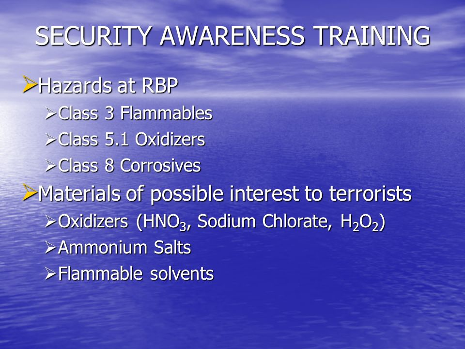 SECURITY AWARENESS TRAINING BE AWARE OF THOSE AROUND YOU* BE AWARE OF THOSE AROUND YOU* BE AWARE OF WHATS AROUND YOU* BE AWARE OF WHATS AROUND YOU* BE AWARE OF NEW EMPLOYEES* BE AWARE OF NEW EMPLOYEES* REQUIREMENTS OF THE REGULATIONS* REQUIREMENTS OF THE REGULATIONS* PROCEDURES FOR VISITORS AND ACCESS* PROCEDURES FOR VISITORS AND ACCESS* RESTRICTIONS OF SENSITIVE INFORMATION* RESTRICTIONS OF SENSITIVE INFORMATION* * From RBPs Security Plan