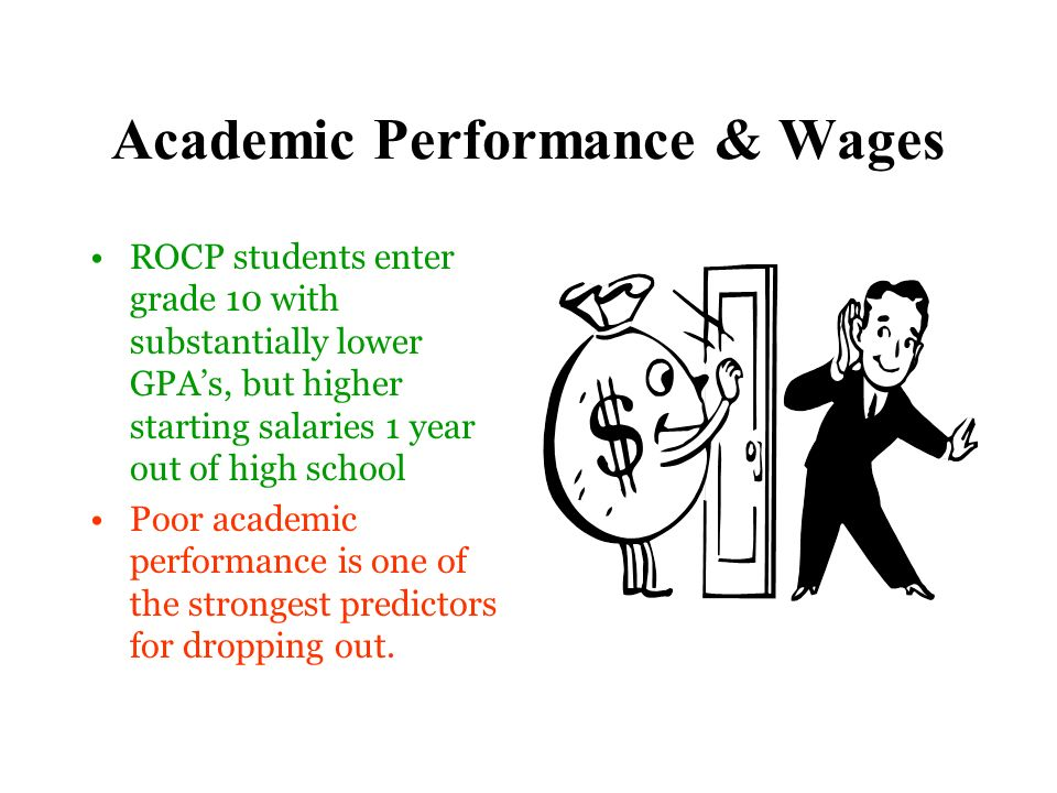 Academic Performance & Wages ROCP students enter grade 10 with substantially lower GPAs, but higher starting salaries 1 year out of high school Poor academic performance is one of the strongest predictors for dropping out.