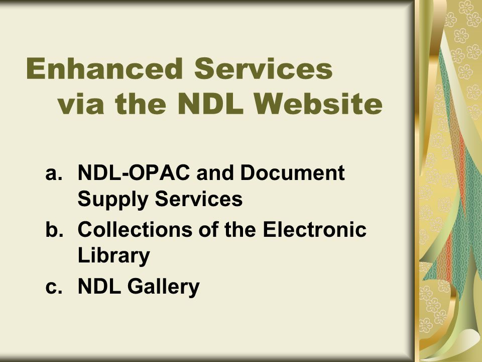 a.NDL-OPAC and Document Supply Services b.Collections of the Electronic Library c.NDL Gallery Enhanced Services via the NDL Website