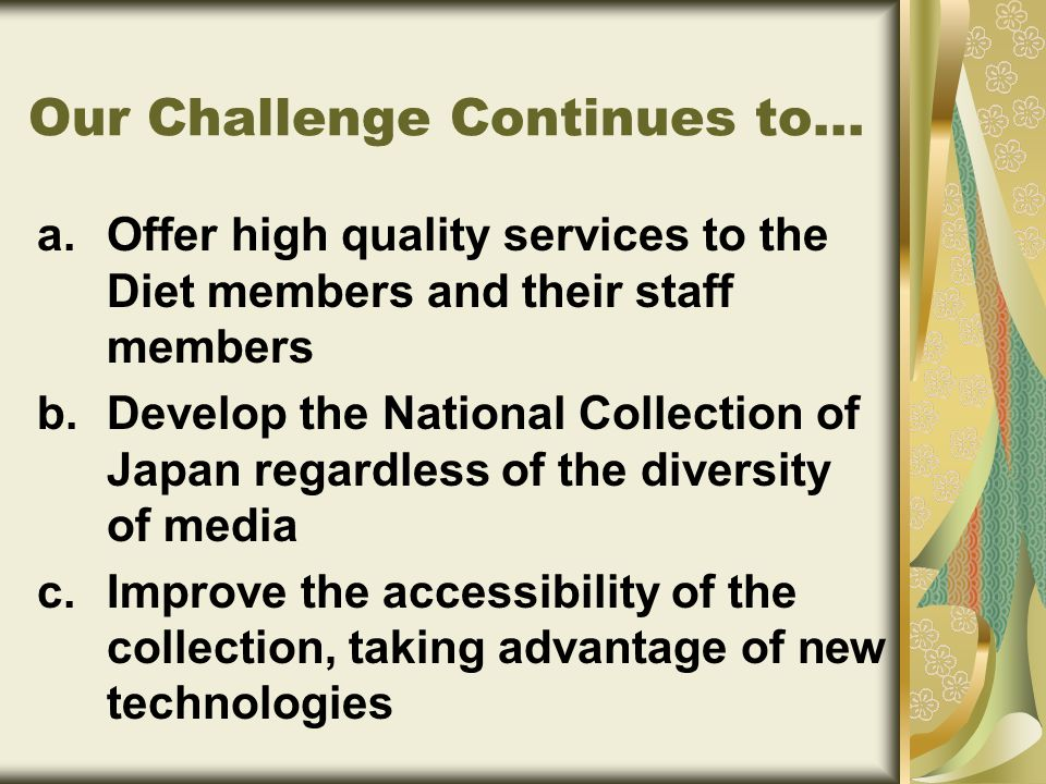 a.Offer high quality services to the Diet members and their staff members b.Develop the National Collection of Japan regardless of the diversity of media c.Improve the accessibility of the collection, taking advantage of new technologies Our Challenge Continues to...