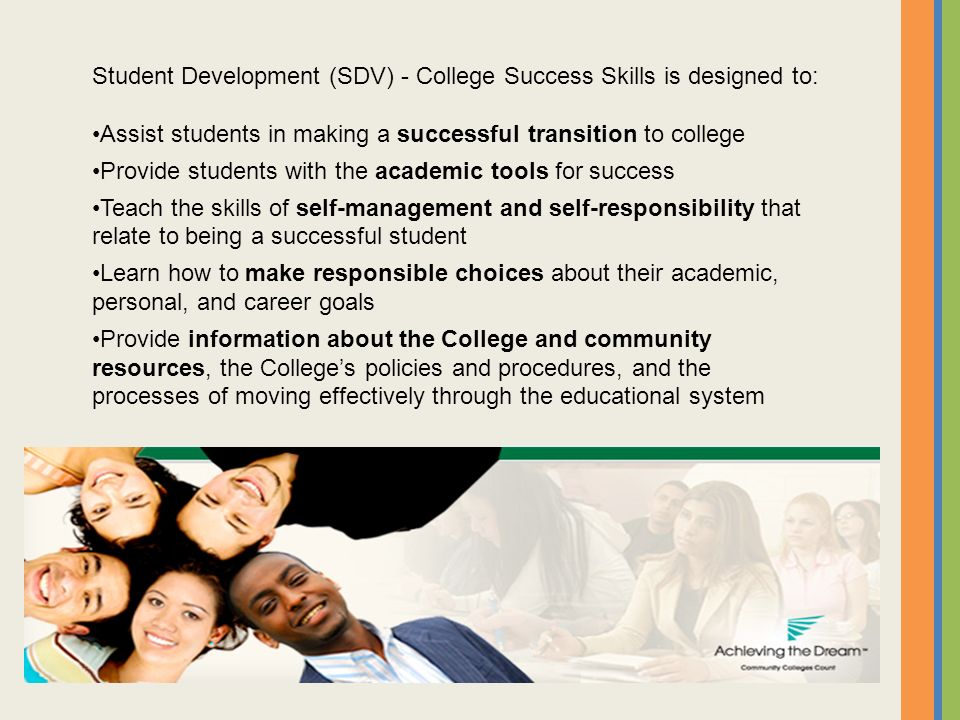 Student Development (SDV) - College Success Skills is designed to: Assist students in making a successful transition to college Provide students with