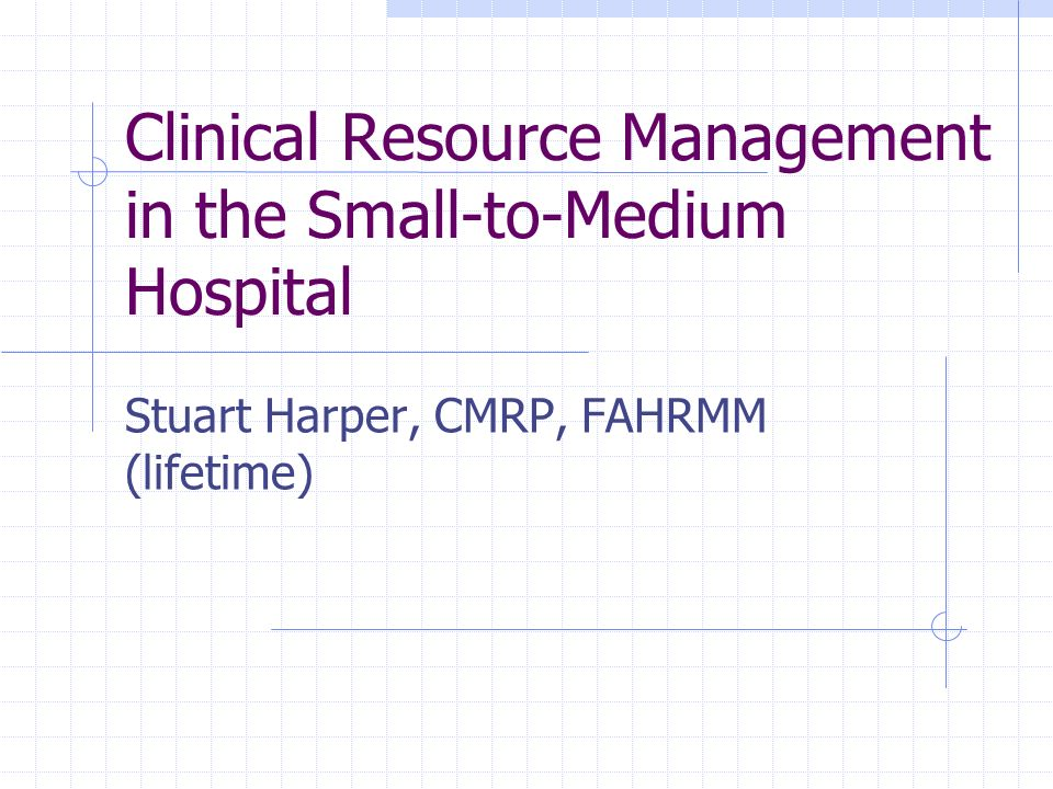 Clinical Resource Management in the Small-to-Medium Hospital Stuart Harper, CMRP, FAHRMM (lifetime)