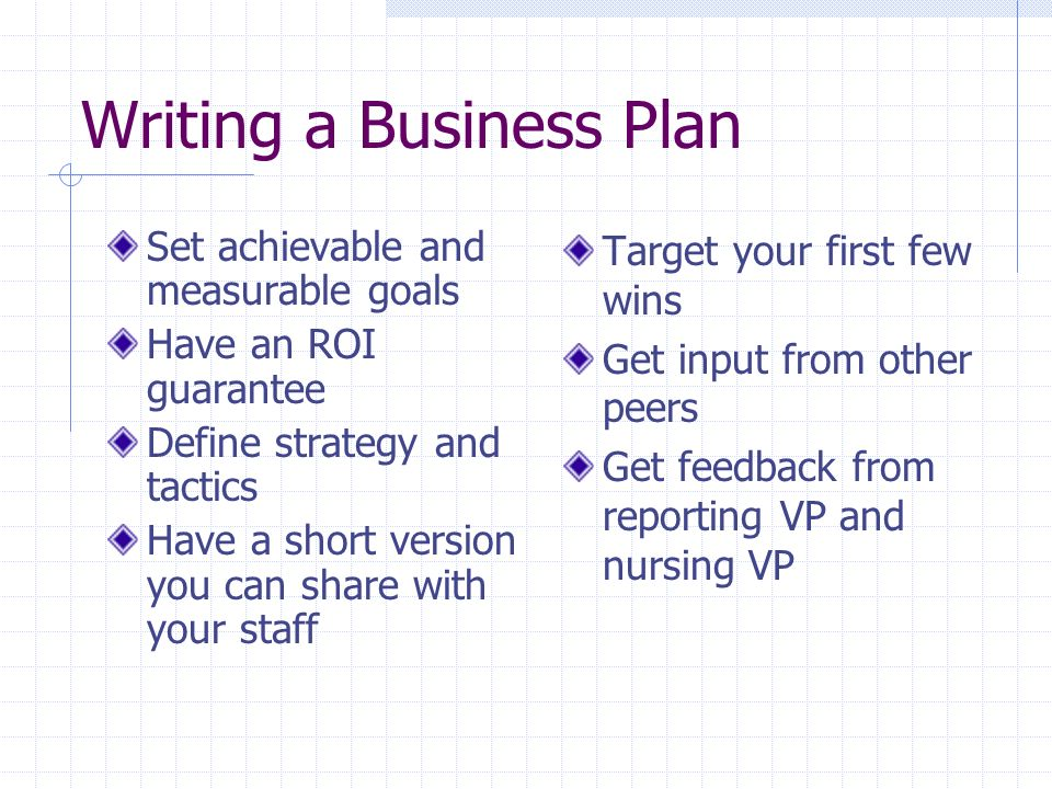 Writing a Business Plan Set achievable and measurable goals Have an ROI guarantee Define strategy and tactics Have a short version you can share with your staff Target your first few wins Get input from other peers Get feedback from reporting VP and nursing VP