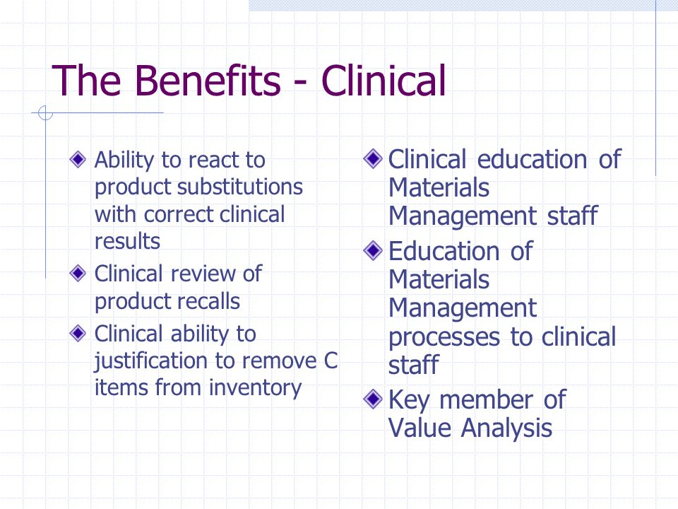 The Benefits - Clinical Ability to react to product substitutions with correct clinical results Clinical review of product recalls Clinical ability to justification to remove C items from inventory Clinical education of Materials Management staff Education of Materials Management processes to clinical staff Key member of Value Analysis