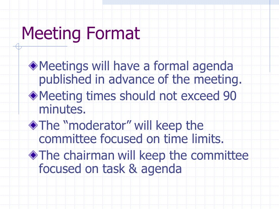 Meeting Format Meetings will have a formal agenda published in advance of the meeting. Meeting times should not exceed 90 minutes. The moderator will