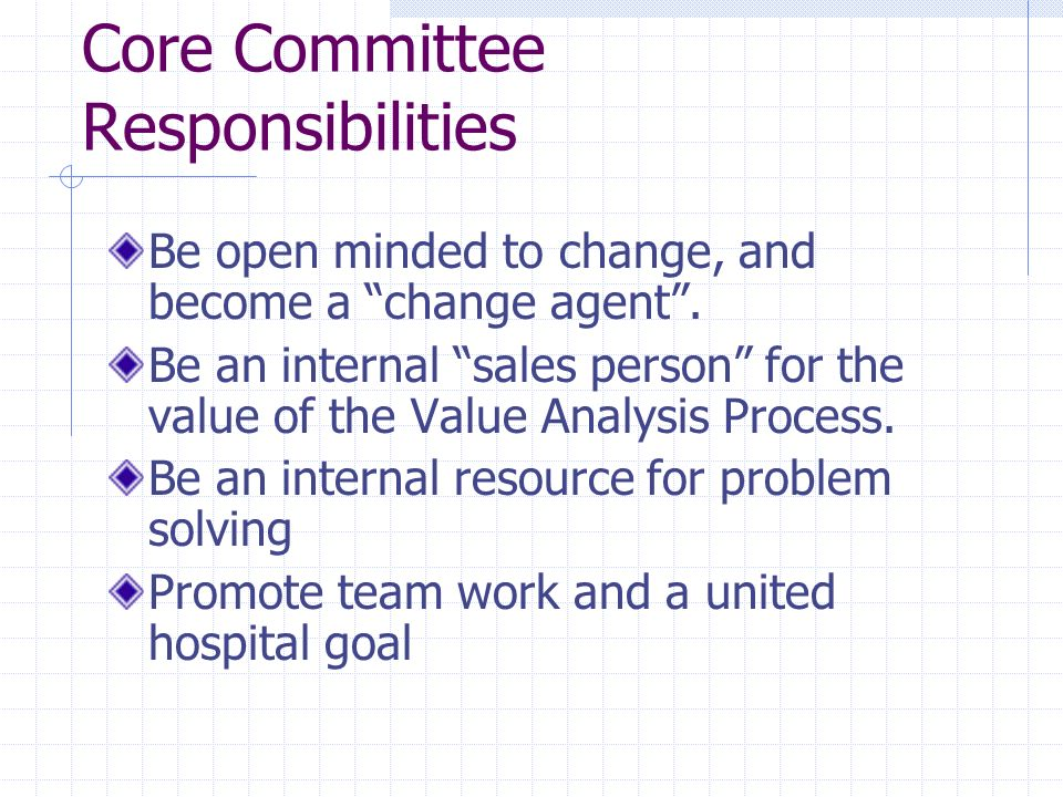 Core Committee Responsibilities Be open minded to change, and become a change agent. Be an internal sales person for the value of the Value Analysis P