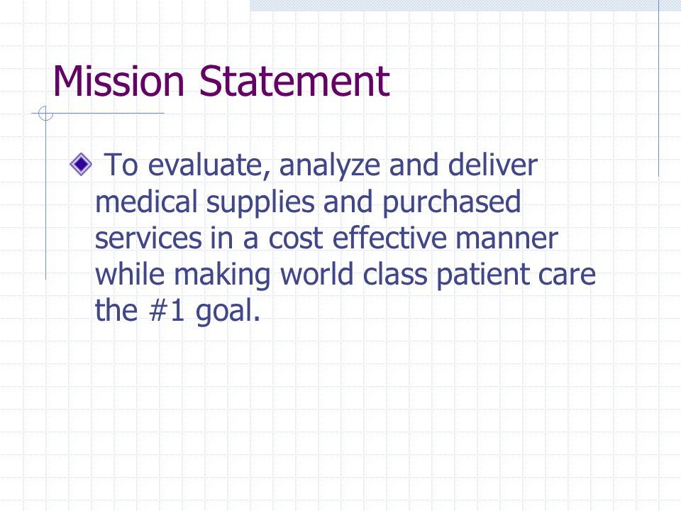 Mission Statement To evaluate, analyze and deliver medical supplies and purchased services in a cost effective manner while making world class patient