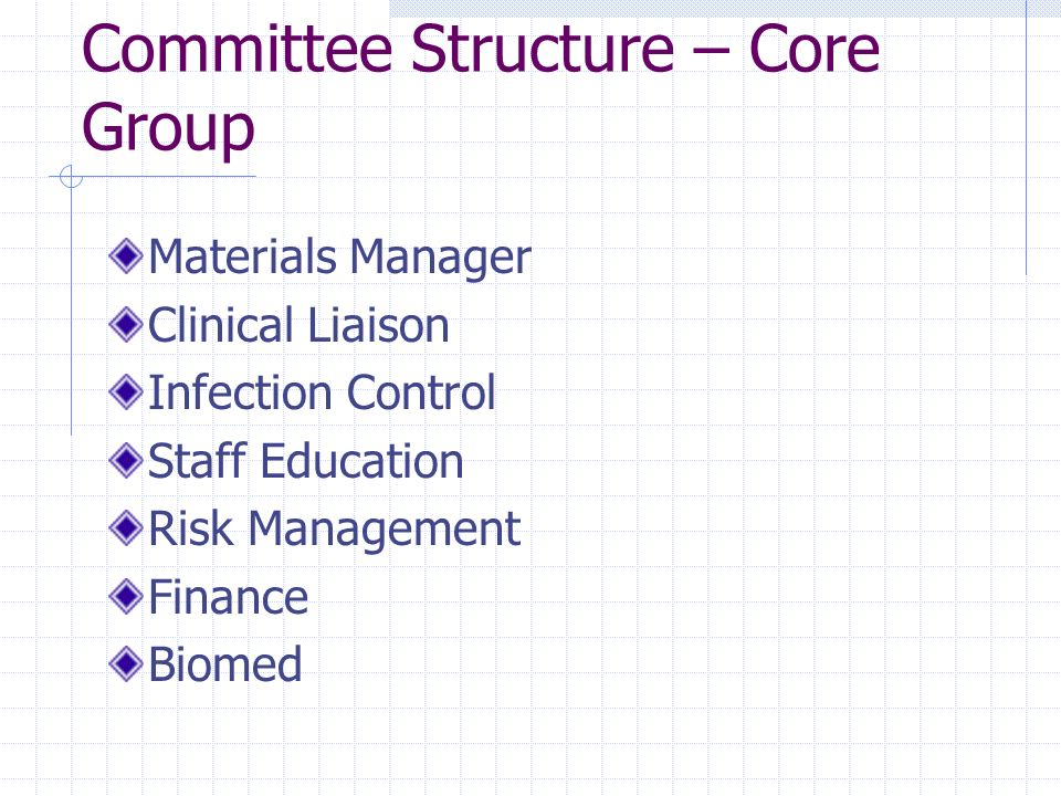 Committee Structure – Core Group Materials Manager Clinical Liaison Infection Control Staff Education Risk Management Finance Biomed