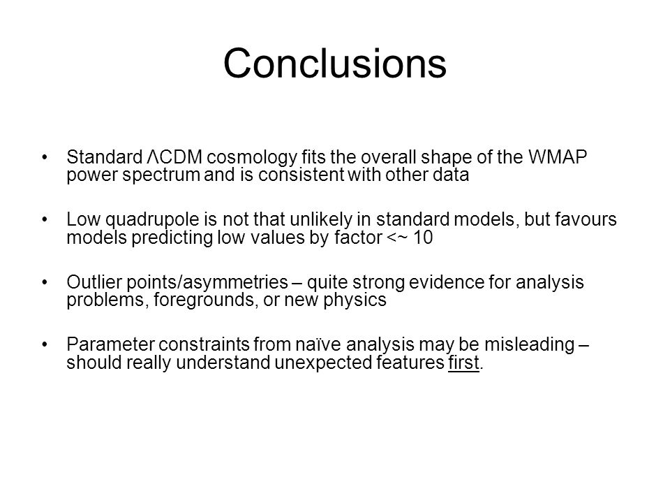 Conclusions Standard ΛCDM cosmology fits the overall shape of the WMAP power spectrum and is consistent with other data Low quadrupole is not that unlikely in standard models, but favours models predicting low values by factor <~ 10 Outlier points/asymmetries – quite strong evidence for analysis problems, foregrounds, or new physics Parameter constraints from naïve analysis may be misleading – should really understand unexpected features first.