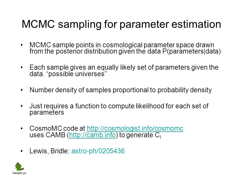 MCMC sampling for parameter estimation MCMC sample points in cosmological parameter space drawn from the posterior distribution given the data P(parameters|data) Each sample gives an equally likely set of parameters given the data.