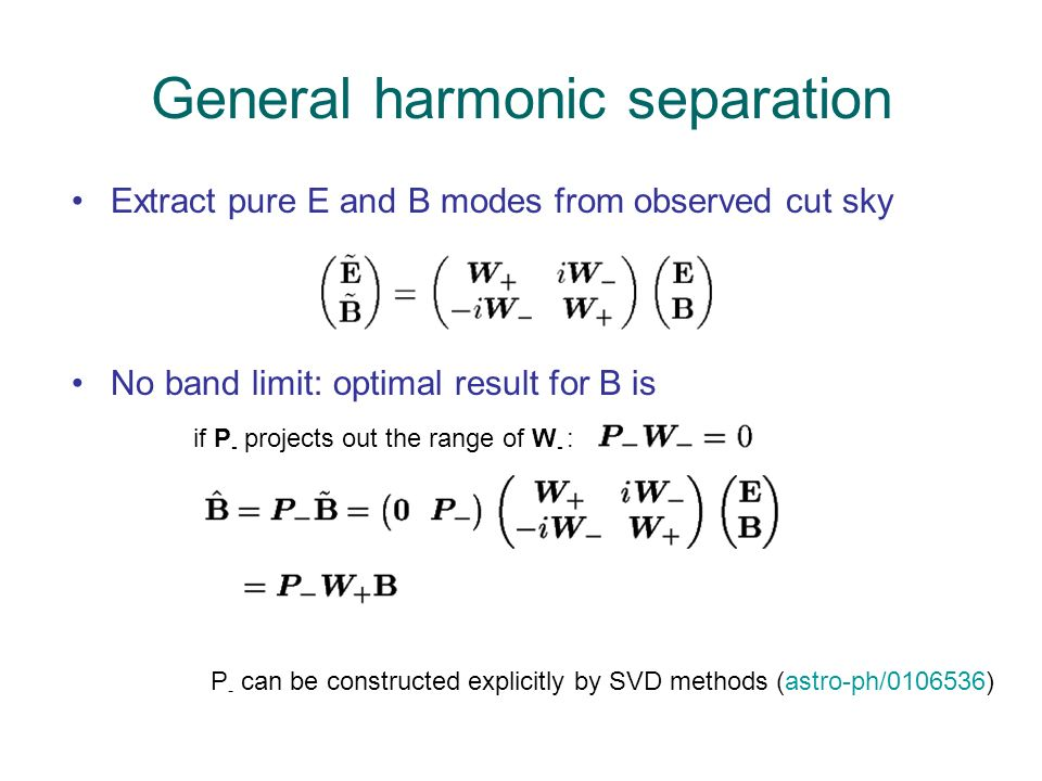 General harmonic separation Extract pure E and B modes from observed cut sky No band limit: optimal result for B is if P - projects out the range of W - : P - can be constructed explicitly by SVD methods (astro-ph/0106536)
