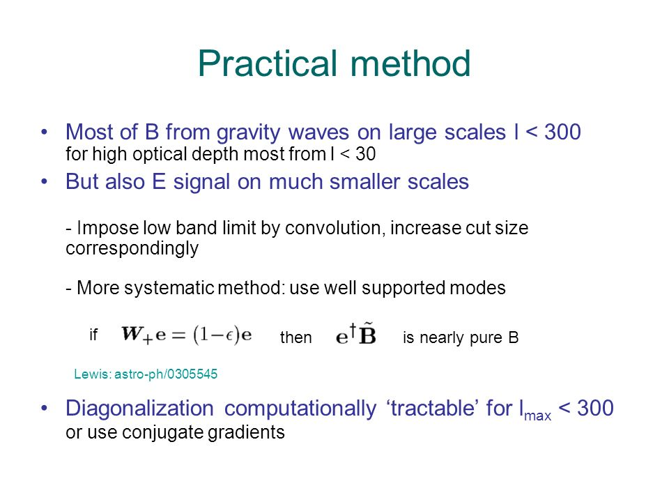 Practical method Most of B from gravity waves on large scales l < 300 for high optical depth most from l < 30 But also E signal on much smaller scales - Impose low band limit by convolution, increase cut size correspondingly - More systematic method: use well supported modes if thenis nearly pure B Diagonalization computationally tractable for l max < 300 or use conjugate gradients Lewis: astro-ph/0305545