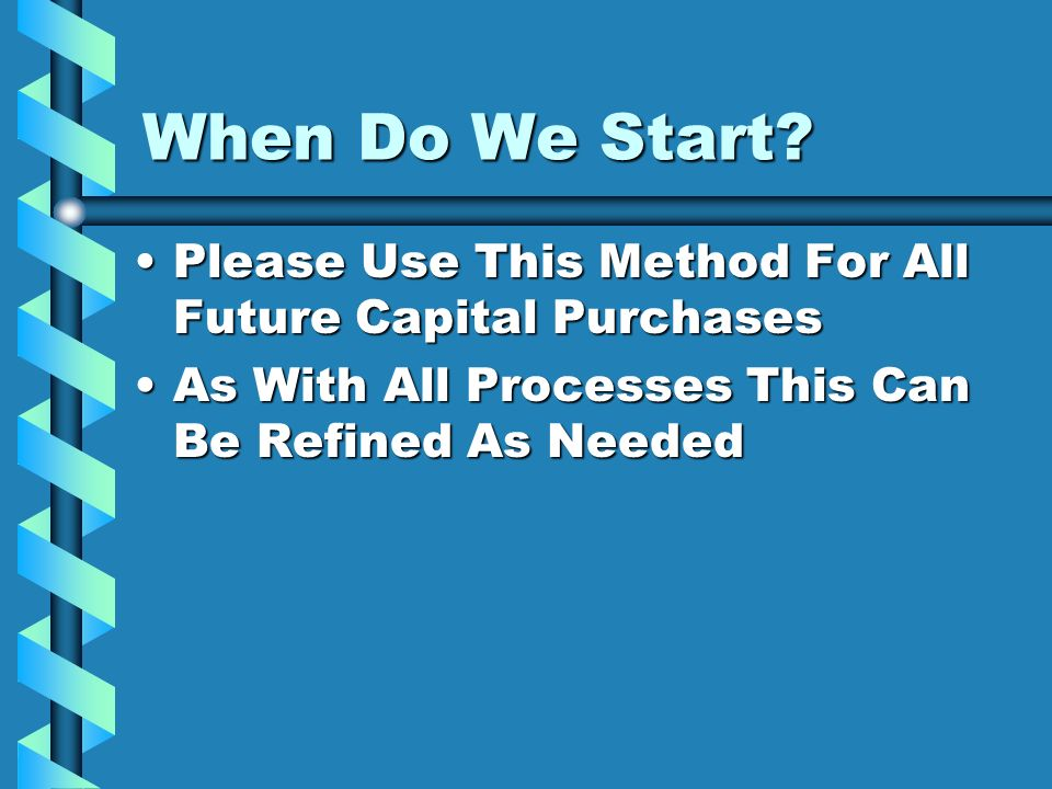 When Do We Start? Please Use This Method For All Future Capital PurchasesPlease Use This Method For All Future Capital Purchases As With All Processes