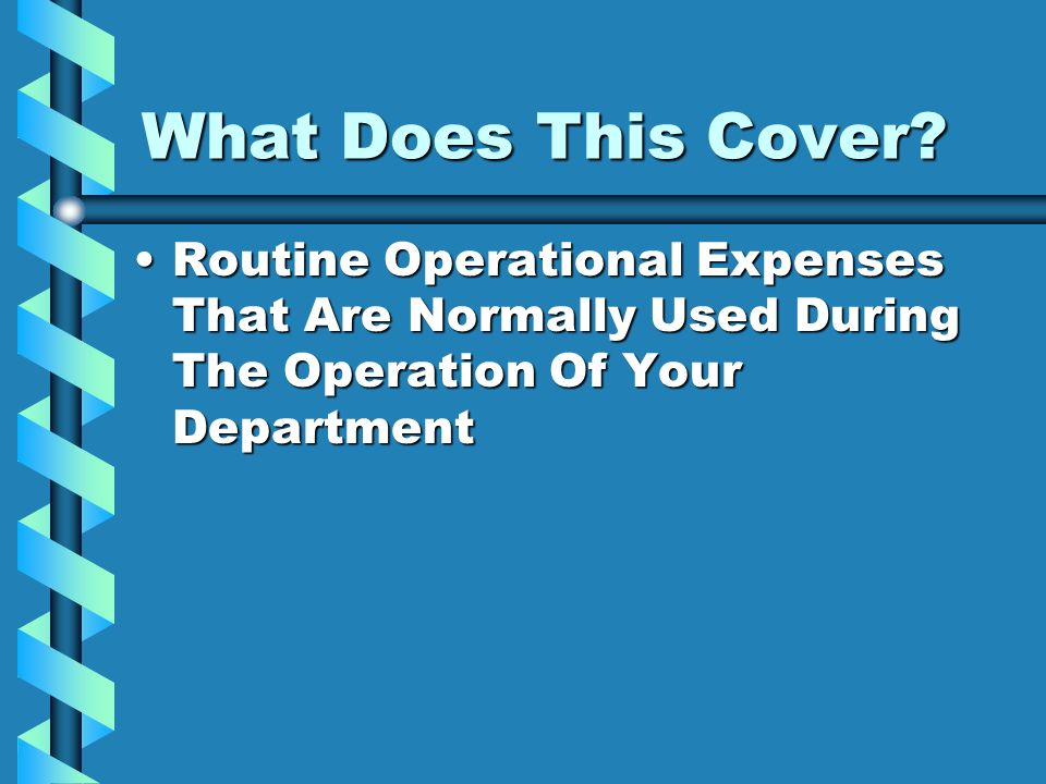 What Does This Cover? Routine Operational Expenses That Are Normally Used During The Operation Of Your DepartmentRoutine Operational Expenses That Are